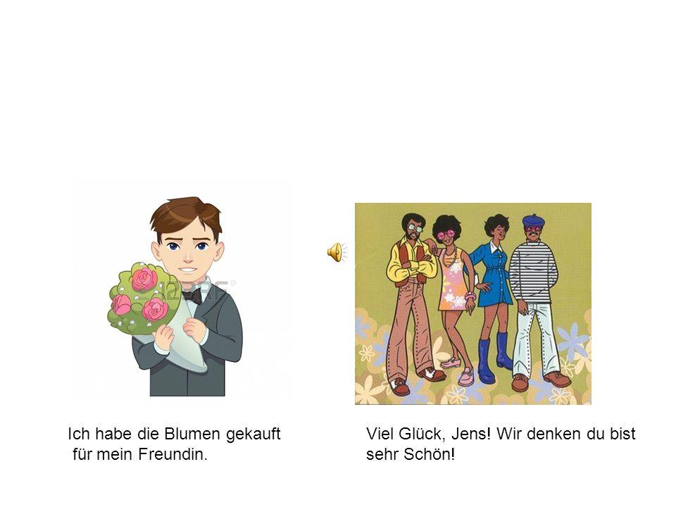 Ich habe die Blumen gekauft für mein Freundin. Viel Glück, Jens! Wir denken du bist sehr Schön!