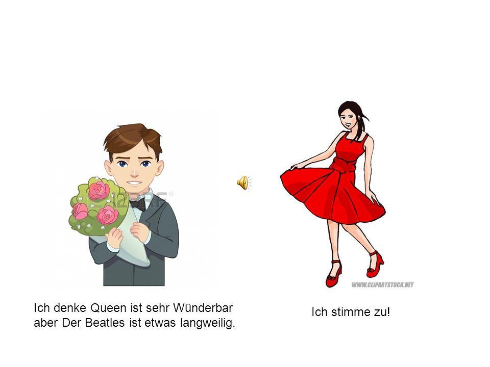 Ich denke Queen ist sehr Wünderbar aber Der Beatles ist etwas langweilig. Ich stimme zu!