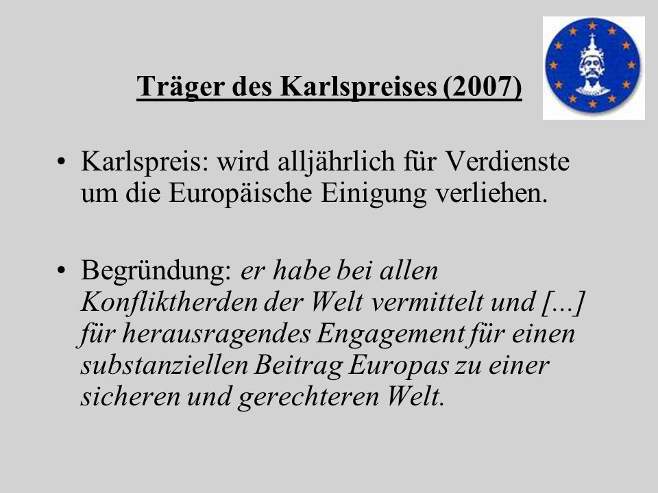 Träger des Karlspreises (2007) Karlspreis: wird alljährlich für Verdienste um die Europäische Einigung verliehen. Begründung: er habe bei allen Konfli
