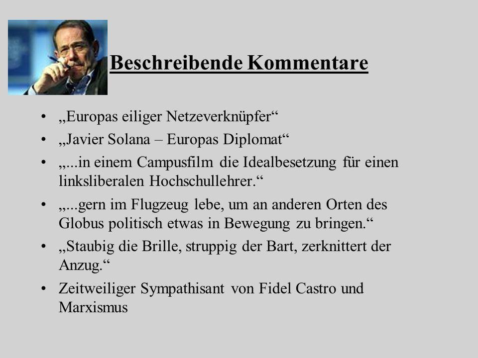 Beschreibende Kommentare Europas eiliger Netzeverknüpfer Javier Solana – Europas Diplomat...in einem Campusfilm die Idealbesetzung für einen linksliberalen Hochschullehrer....gern im Flugzeug lebe, um an anderen Orten des Globus politisch etwas in Bewegung zu bringen.