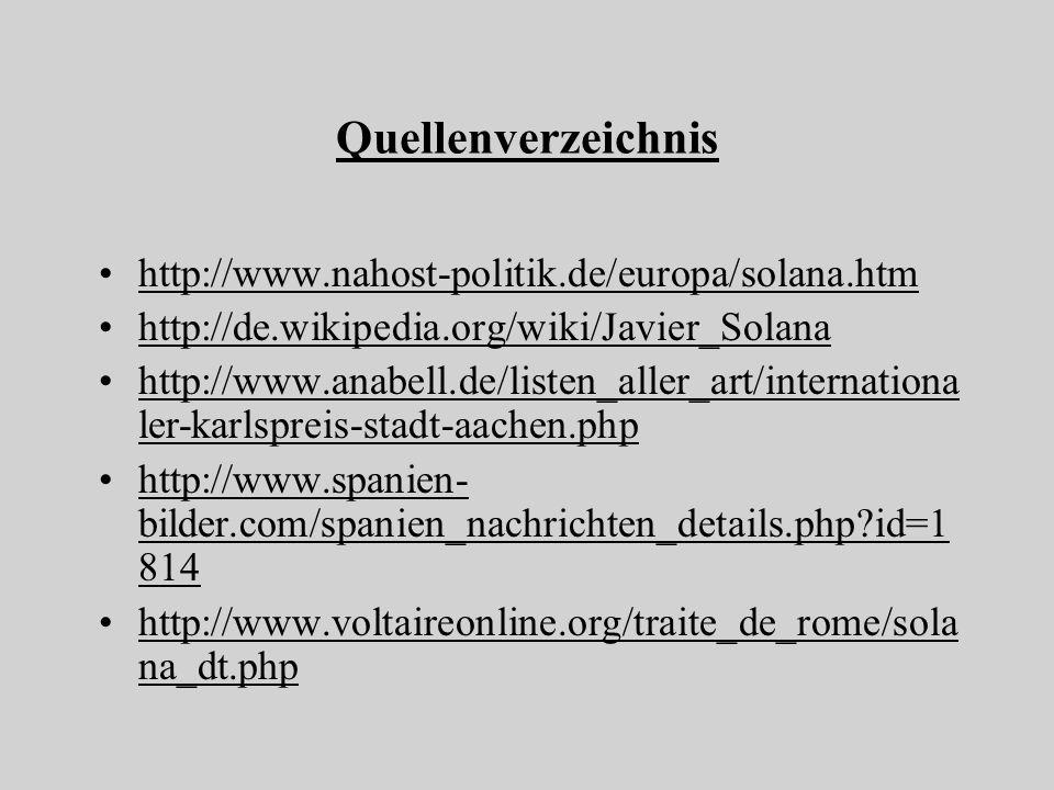 Quellenverzeichnis http://www.nahost-politik.de/europa/solana.htm http://de.wikipedia.org/wiki/Javier_Solana http://www.anabell.de/listen_aller_art/internationa ler-karlspreis-stadt-aachen.php http://www.spanien- bilder.com/spanien_nachrichten_details.php id=1 814 http://www.voltaireonline.org/traite_de_rome/sola na_dt.php