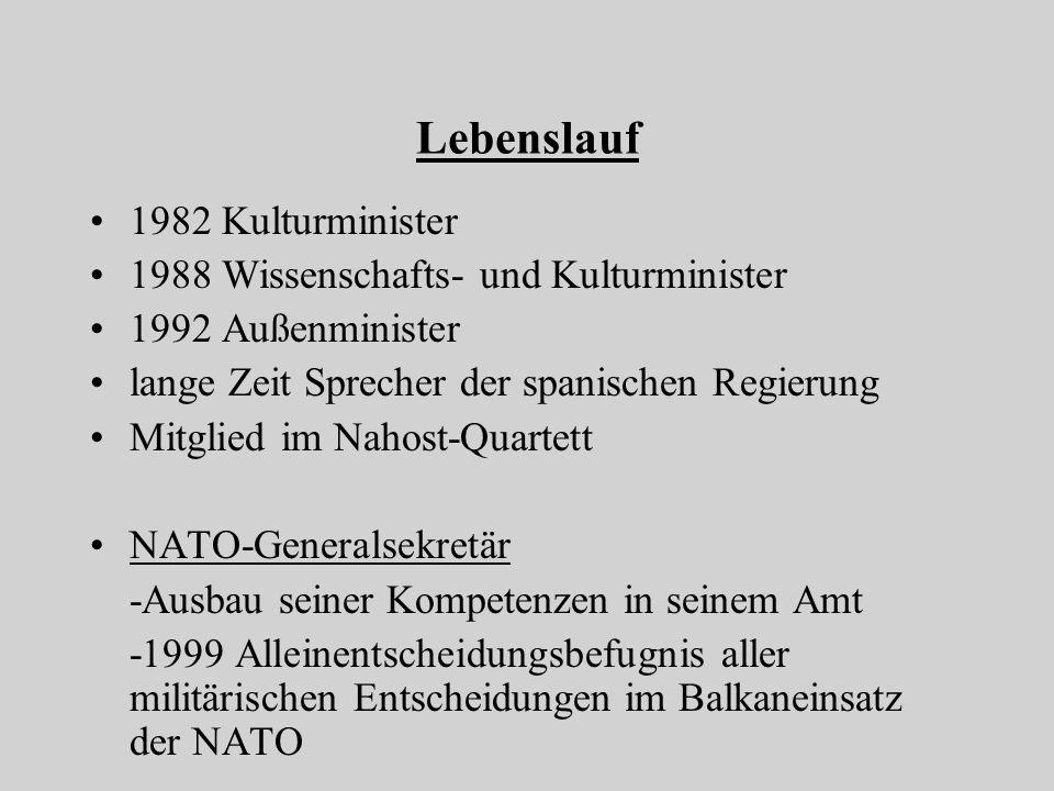 Lebenslauf 1982 Kulturminister 1988 Wissenschafts- und Kulturminister 1992 Außenminister lange Zeit Sprecher der spanischen Regierung Mitglied im Nahost-Quartett NATO-Generalsekretär -Ausbau seiner Kompetenzen in seinem Amt -1999 Alleinentscheidungsbefugnis aller militärischen Entscheidungen im Balkaneinsatz der NATO
