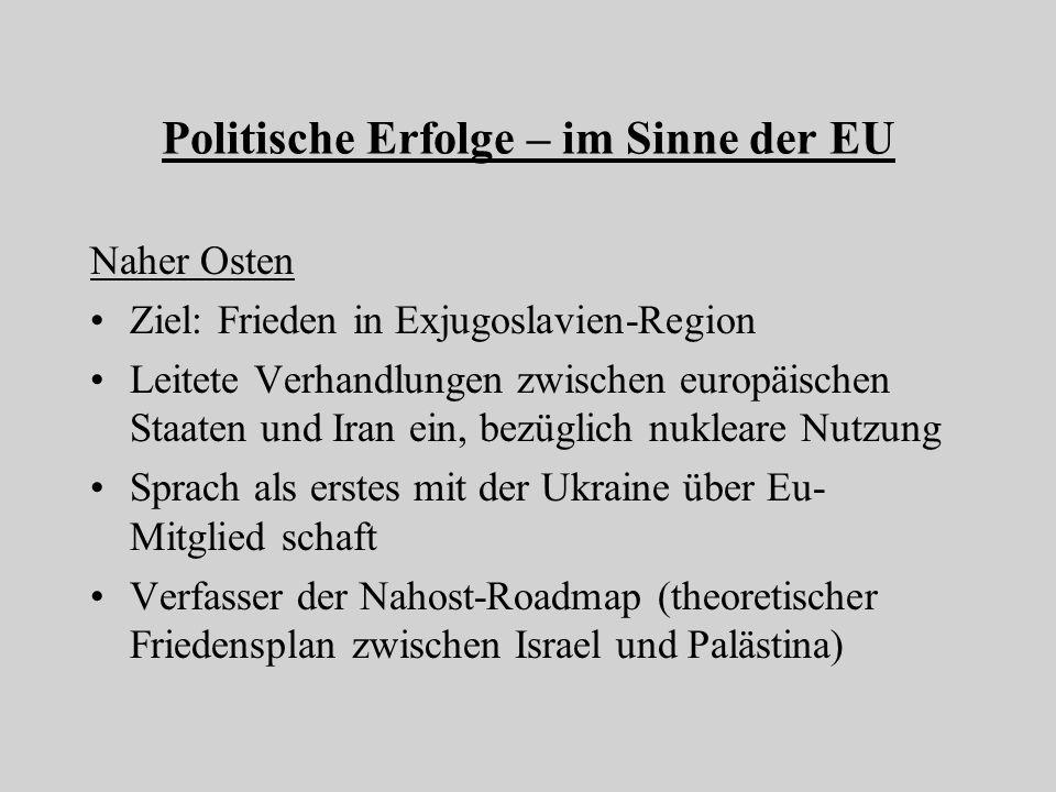 Politische Erfolge – im Sinne der EU Naher Osten Ziel: Frieden in Exjugoslavien-Region Leitete Verhandlungen zwischen europäischen Staaten und Iran ein, bezüglich nukleare Nutzung Sprach als erstes mit der Ukraine über Eu- Mitglied schaft Verfasser der Nahost-Roadmap (theoretischer Friedensplan zwischen Israel und Palästina)