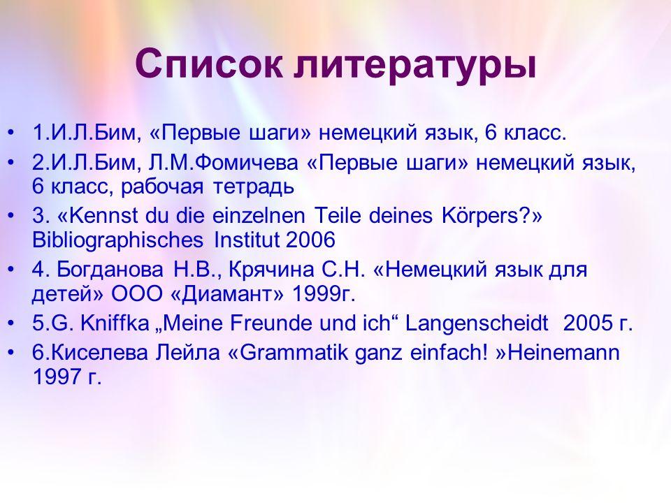 Список литературы 1.И.Л.Бим, «Первые шаги» немецкий язык, 6 класс. 2.И.Л.Бим, Л.М.Фомичева «Первые шаги» немецкий язык, 6 класс, рабочая тетрадь 3. «K