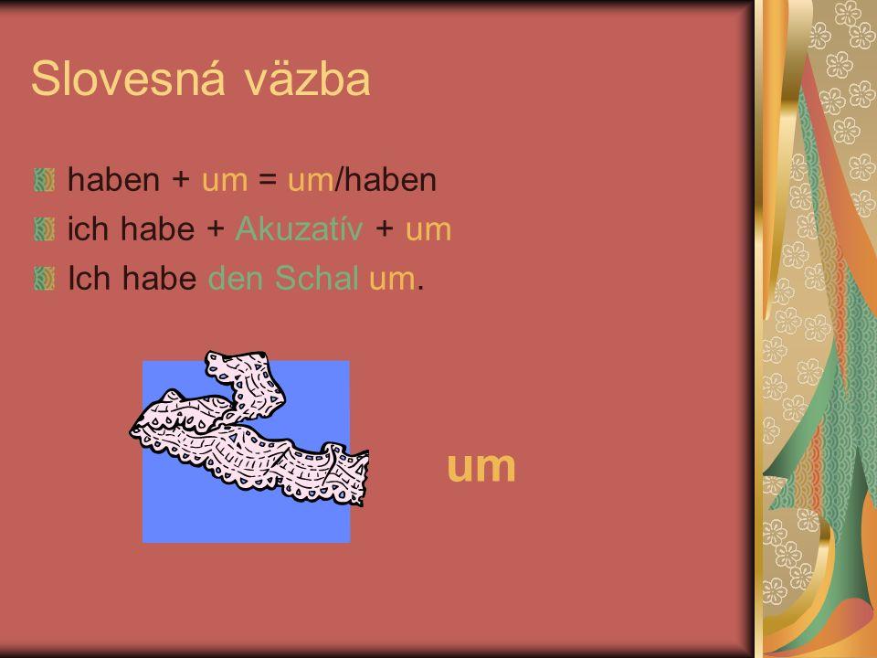 Slovesná väzba haben + um = um/haben ich habe + Akuzatív + um Ich habe den Schal um. um