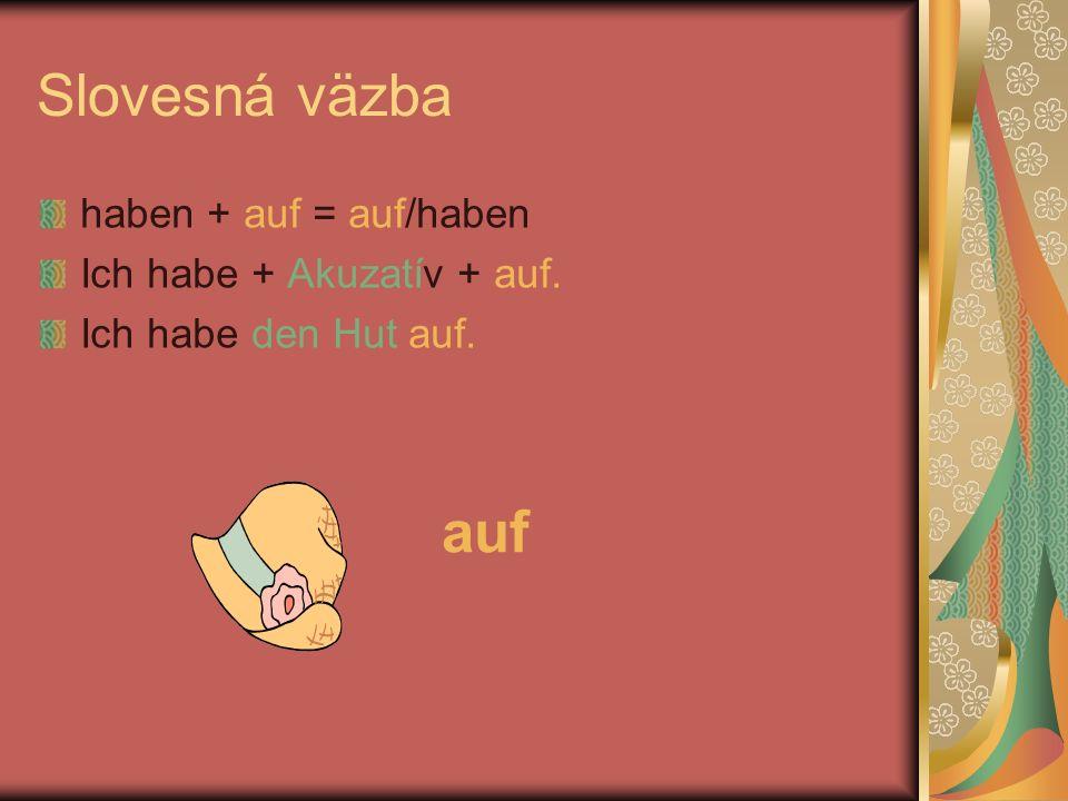 Slovesná väzba haben + auf = auf/haben Ich habe + Akuzatív + auf. Ich habe den Hut auf. auf
