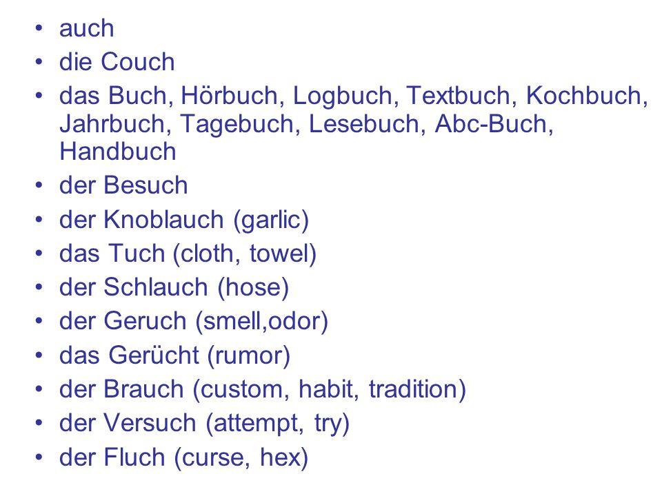 auch die Couch das Buch, Hörbuch, Logbuch, Textbuch, Kochbuch, Jahrbuch, Tagebuch, Lesebuch, Abc-Buch, Handbuch der Besuch der Knoblauch (garlic) das Tuch (cloth, towel) der Schlauch (hose) der Geruch (smell,odor) das Gerücht (rumor) der Brauch (custom, habit, tradition) der Versuch (attempt, try) der Fluch (curse, hex)