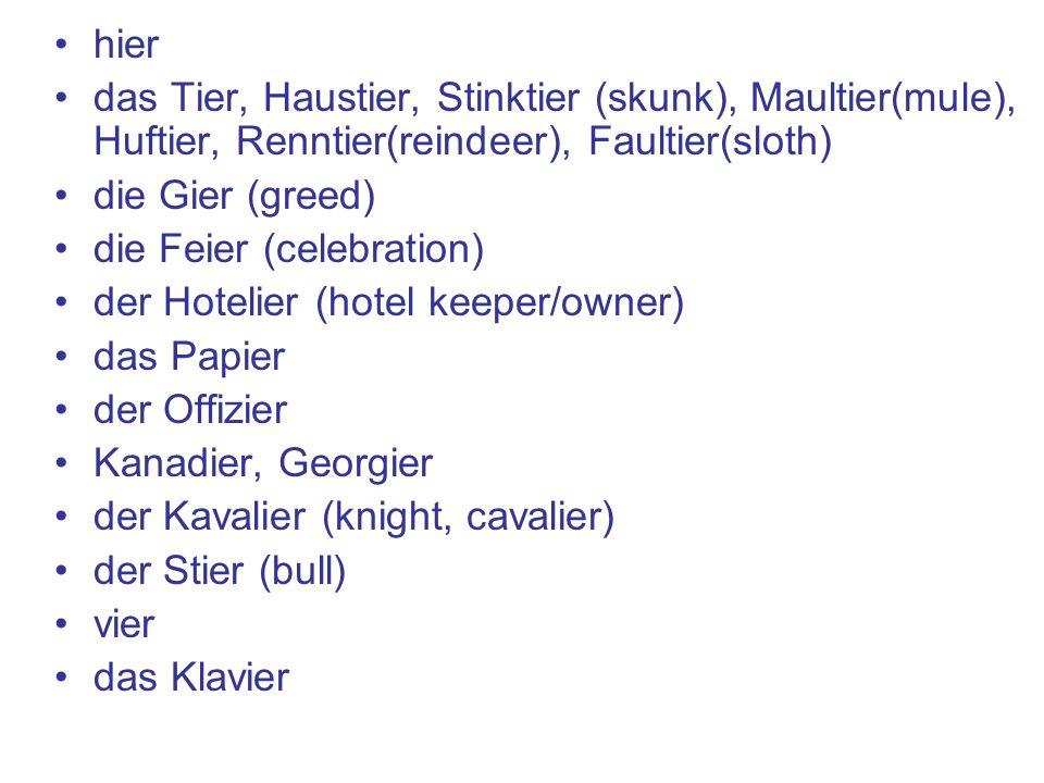 hier das Tier, Haustier, Stinktier (skunk), Maultier(mule), Huftier, Renntier(reindeer), Faultier(sloth) die Gier (greed) die Feier (celebration) der Hotelier (hotel keeper/owner) das Papier der Offizier Kanadier, Georgier der Kavalier (knight, cavalier) der Stier (bull) vier das Klavier
