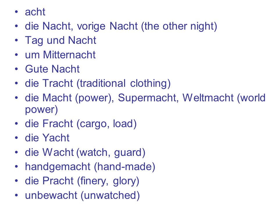 acht die Nacht, vorige Nacht (the other night) Tag und Nacht um Mitternacht Gute Nacht die Tracht (traditional clothing) die Macht (power), Supermacht, Weltmacht (world power) die Fracht (cargo, load) die Yacht die Wacht (watch, guard) handgemacht (hand-made) die Pracht (finery, glory) unbewacht (unwatched)