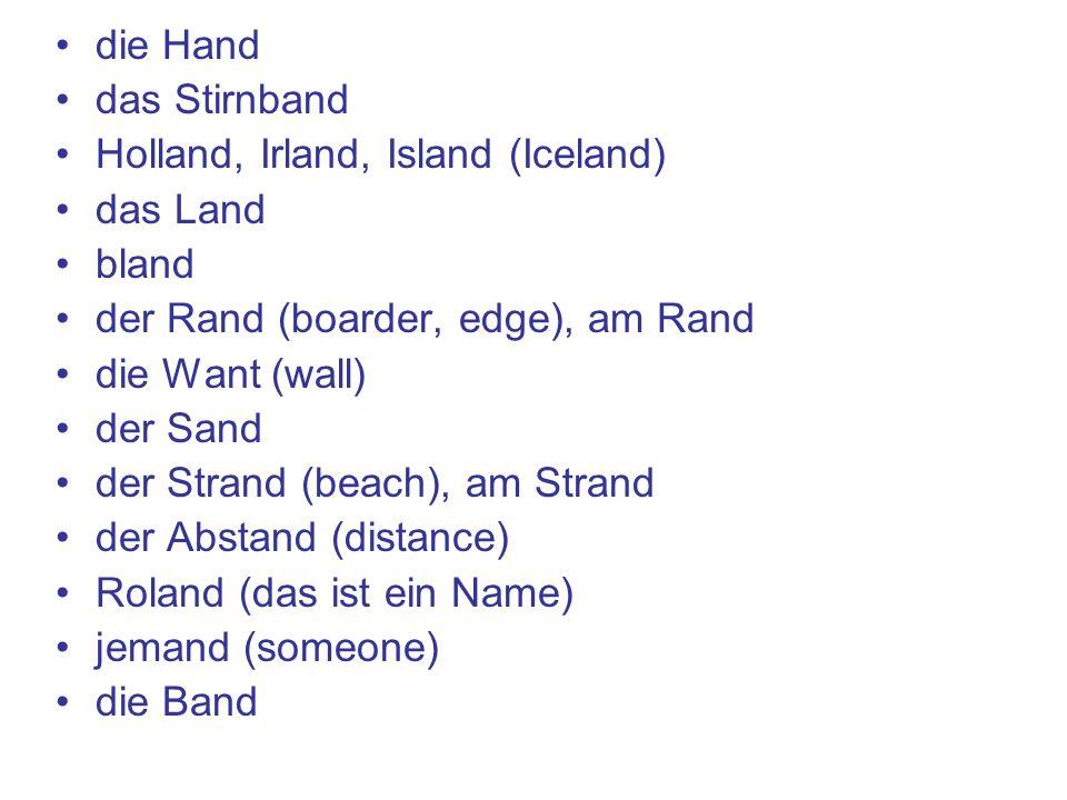 die Hand das Stirnband Holland, Irland, Island (Iceland) das Land bland der Rand (boarder, edge), am Rand die Want (wall) der Sand der Strand (beach), am Strand der Abstand (distance) Roland (das ist ein Name) jemand (someone) die Band