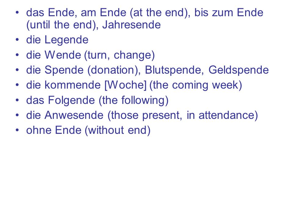 das Ende, am Ende (at the end), bis zum Ende (until the end), Jahresende die Legende die Wende (turn, change) die Spende (donation), Blutspende, Geldspende die kommende [Woche] (the coming week) das Folgende (the following) die Anwesende (those present, in attendance) ohne Ende (without end)