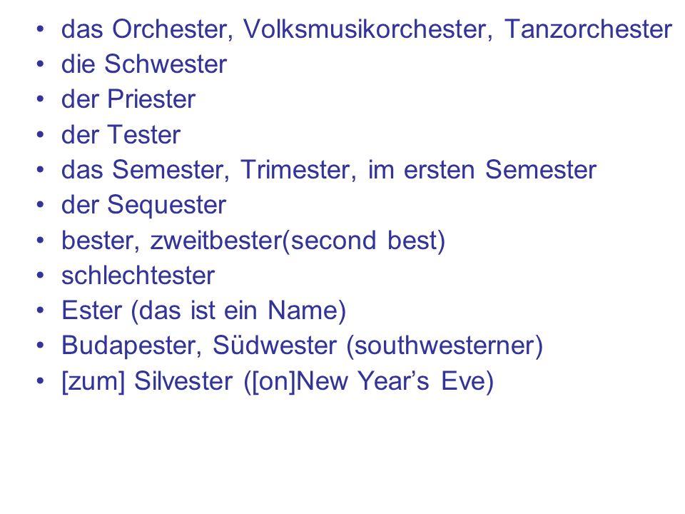 das Orchester, Volksmusikorchester, Tanzorchester die Schwester der Priester der Tester das Semester, Trimester, im ersten Semester der Sequester bester, zweitbester(second best) schlechtester Ester (das ist ein Name) Budapester, Südwester (southwesterner) [zum] Silvester ([on]New Years Eve)