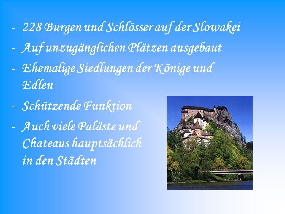 -228 Burgen und Schlösser auf der Slowakei -Auf unzugänglichen Plätzen ausgebaut -Ehemalige Siedlungen der Könige und Edlen -Schützende Funktion -Auch viele Paläste und Chateaus hauptsächlich in den Städten