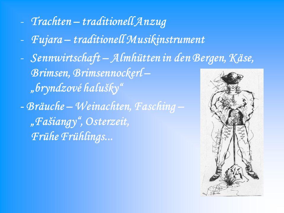-Trachten – traditionell Anzug -Fujara – traditionell Musikinstrument -Sennwirtschaft – Almhütten in den Bergen, Käse, Brimsen, Brimsennockerl – bryndzové halušky - Bräuche – Weinachten, Fasching – Fašiangy, Osterzeit, Frühe Frühlings...