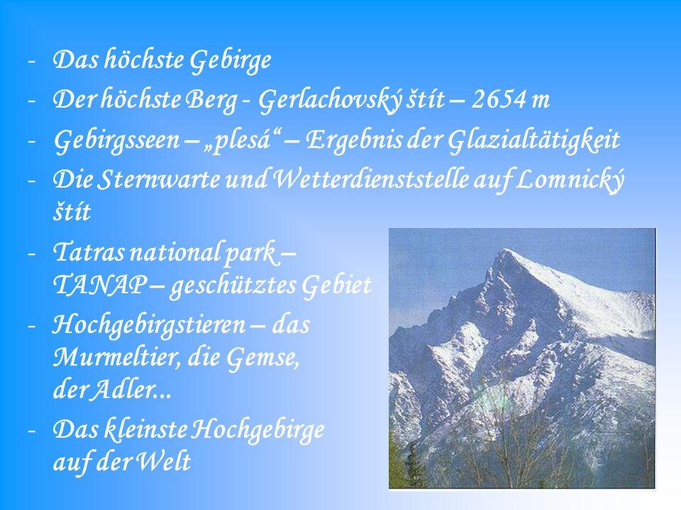 -Das höchste Gebirge -Der höchste Berg - Gerlachovský štít – 2654 m -Gebirgsseen – plesá – Ergebnis der Glazialtätigkeit -Die Sternwarte und Wetterdienststelle auf Lomnický štít -Tatras national park – TANAP – geschütztes Gebiet -Hochgebirgstieren – das Murmeltier, die Gemse, der Adler...