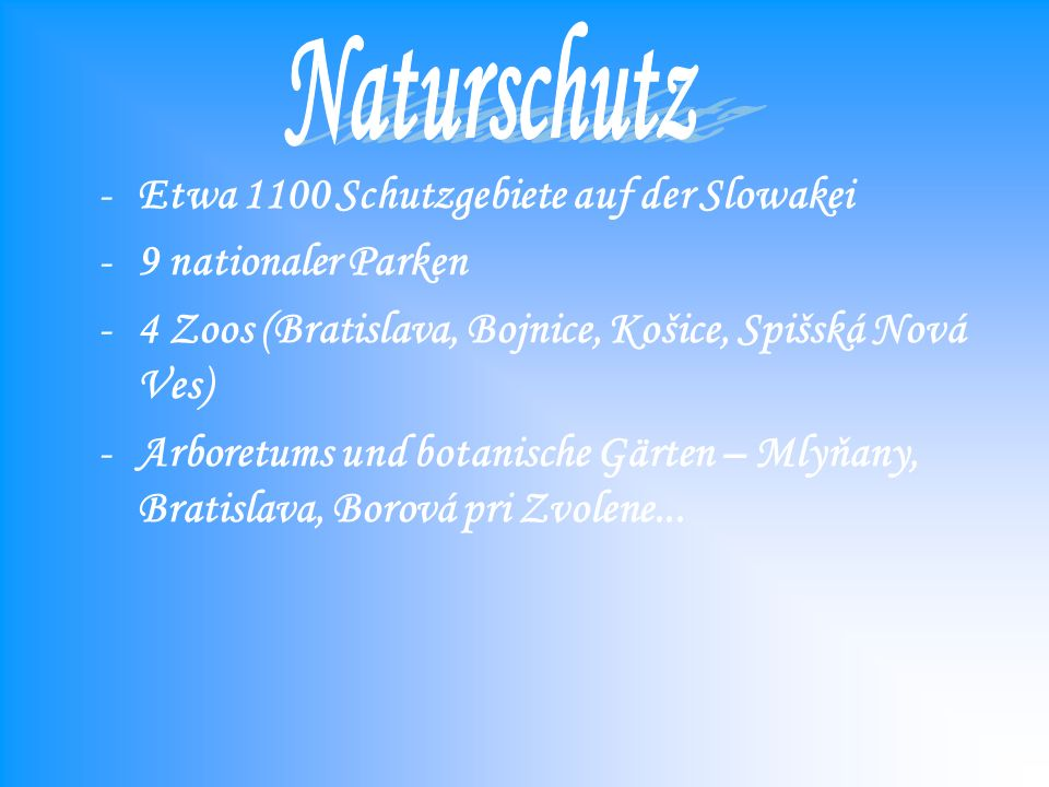 -Etwa 1100 Schutzgebiete auf der Slowakei -9 nationaler Parken -4 Zoos (Bratislava, Bojnice, Košice, Spišská Nová Ves) -Arboretums und botanische Gärten – Mlyňany, Bratislava, Borová pri Zvolene...