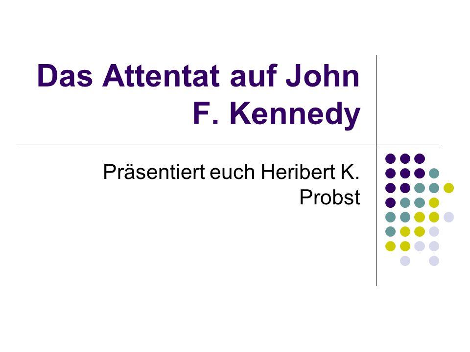 Das Attentat auf John F. Kennedy Präsentiert euch Heribert K. Probst