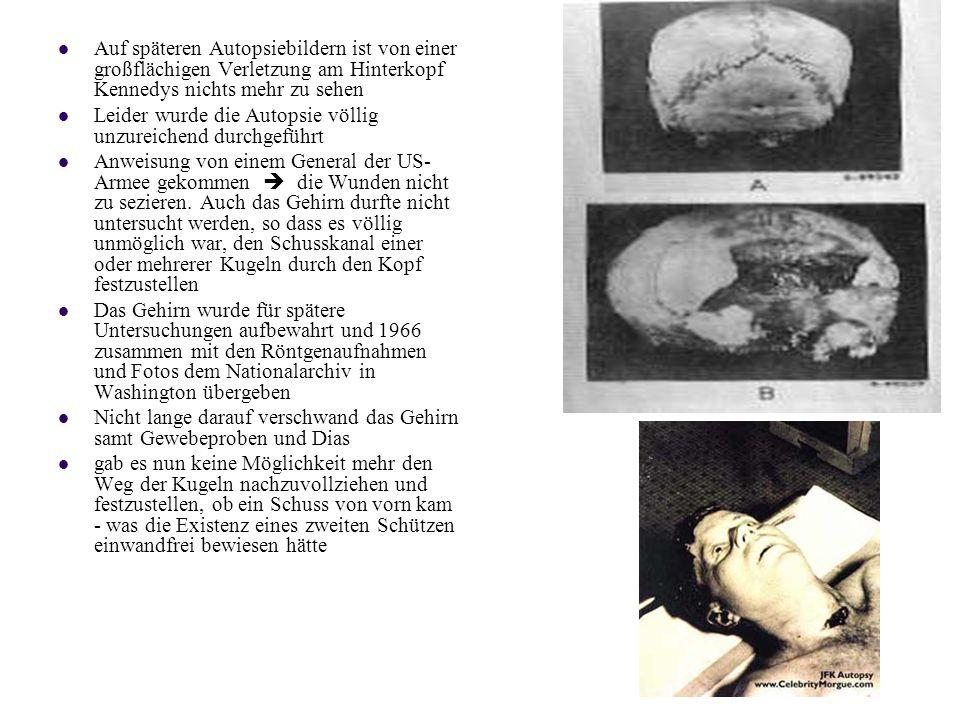 Auf späteren Autopsiebildern ist von einer großflächigen Verletzung am Hinterkopf Kennedys nichts mehr zu sehen Leider wurde die Autopsie völlig unzureichend durchgeführt Anweisung von einem General der US- Armee gekommen die Wunden nicht zu sezieren.