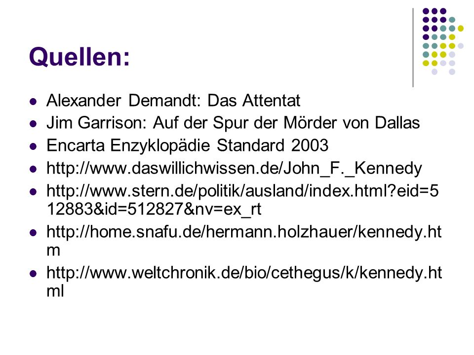 Quellen: Alexander Demandt: Das Attentat Jim Garrison: Auf der Spur der Mörder von Dallas Encarta Enzyklopädie Standard 2003 http://www.daswillichwissen.de/John_F._Kennedy http://www.stern.de/politik/ausland/index.html?eid=5 12883&id=512827&nv=ex_rt http://home.snafu.de/hermann.holzhauer/kennedy.ht m http://www.weltchronik.de/bio/cethegus/k/kennedy.ht ml