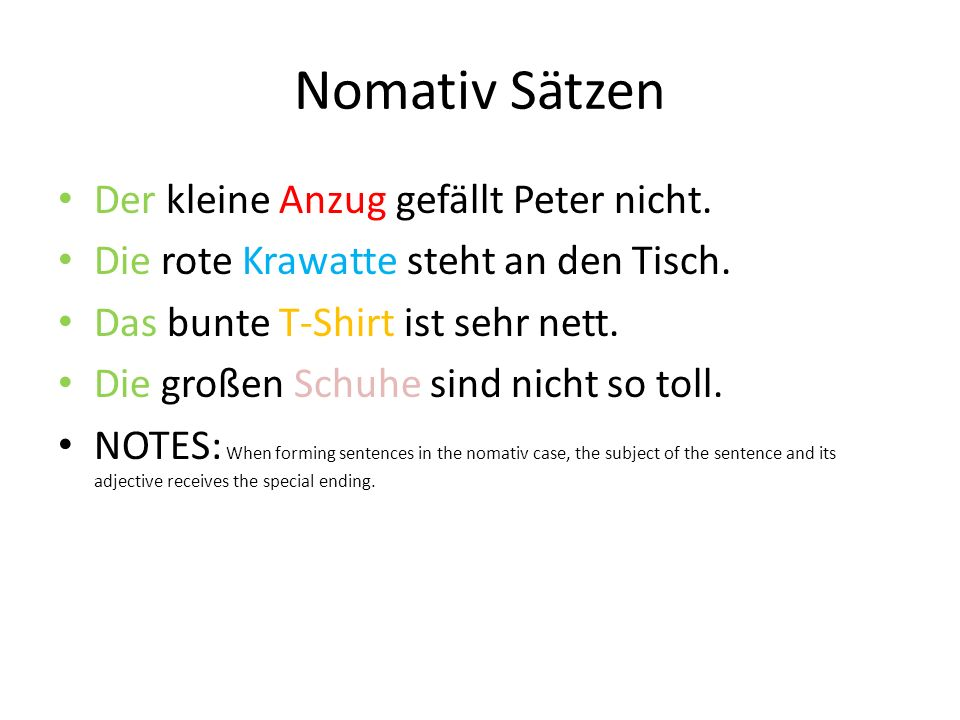 Akkusativ den kleinen Anzug die rote Krawatte das bunte T-Shirt die (pl) großen Schuhe NOTES: In the akkusativ case, the der adjective changes to the en ending, with the others remaining as they did before.