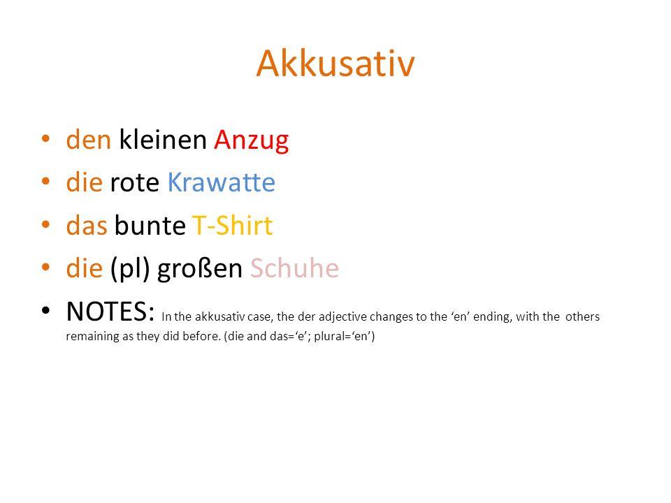Akkusativ den kleinen Anzug die rote Krawatte das bunte T-Shirt die (pl) großen Schuhe NOTES: In the akkusativ case, the der adjective changes to the
