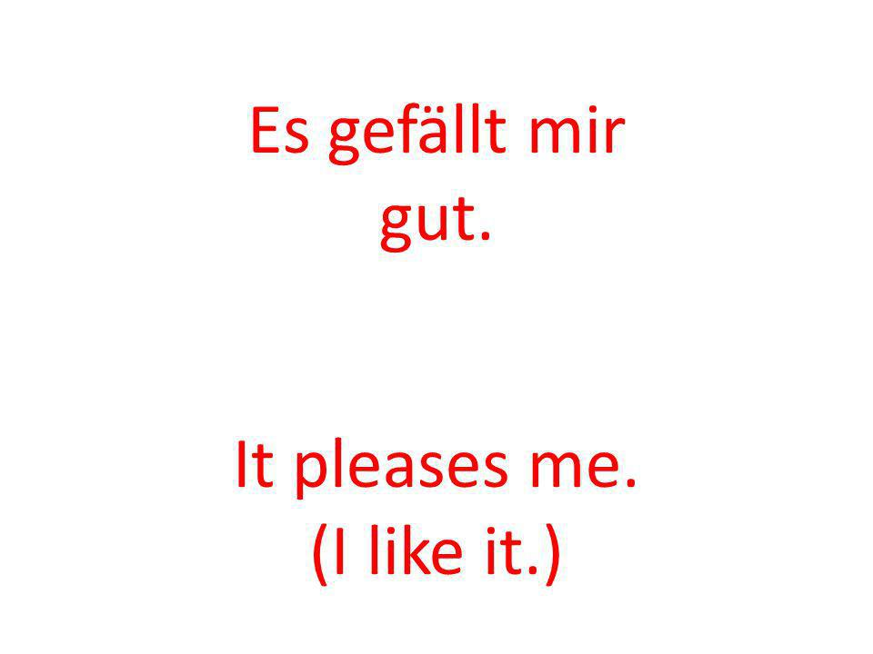 Es gefällt mir gut. It pleases me. (I like it.)