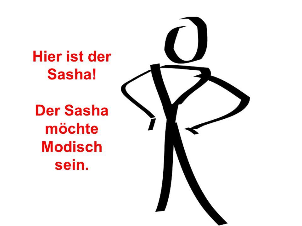 Hier ist der Sasha! Der Sasha möchte Modisch sein.
