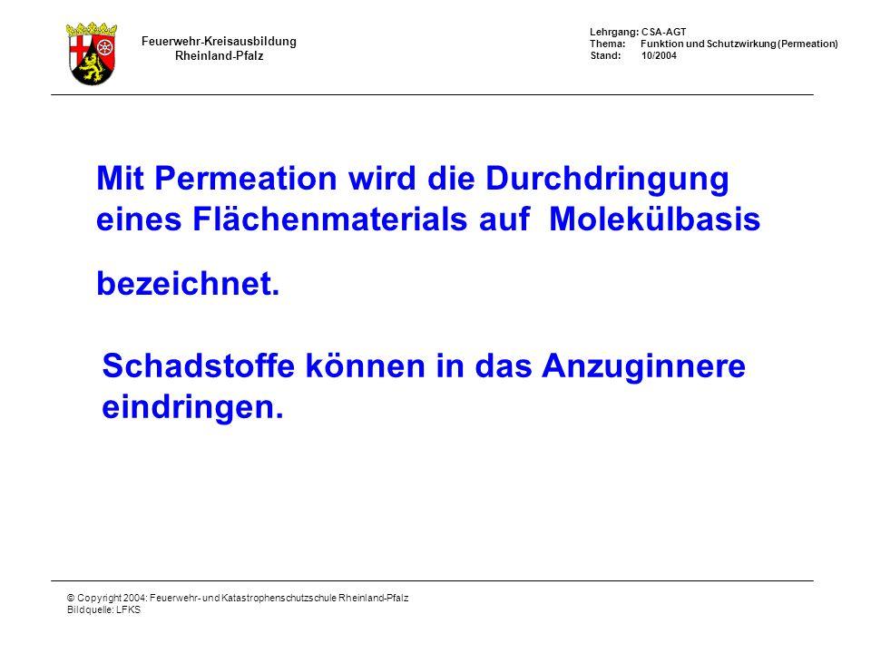 Feuerwehr-Kreisausbildung Rheinland-Pfalz Lehrgang: CSA-AGT Thema: Funktion und Schutzwirkung (Permeation) Stand: 10/2004 © Copyright 2004: Feuerwehr- und Katastrophenschutzschule Rheinland-Pfalz Bildquelle: LFKS Einschränkung der Schutzwirkung durch - Permeation / Degradation - Der Einsatz von gebrauchten und bereits kontaminierten CSA bei Feuerwehren kann unerwartete Folgen haben.
