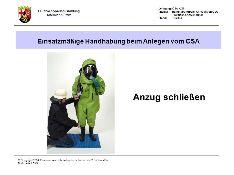 Feuerwehr-Kreisausbildung Rheinland-Pfalz Lehrgang: CSA-AGT Thema: Handhabung beim Anlegen von CSA (Praktische Anwendung) Stand: 10/2004 © Copyright 2004: Feuerwehr- und Katastrophenschutzschule Rheinland-Pfalz Bildquelle: LFKS Einsatzmäßige Handhabung beim Anlegen vom CSA Anzug schließen