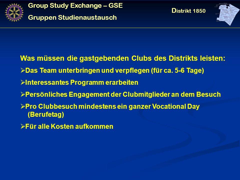Group Study Exchange – GSE Gruppen Studienaustausch D istrikt 1850 Was müssen die gastgebenden Clubs des Distrikts leisten: Das Team unterbringen und verpflegen (für ca.