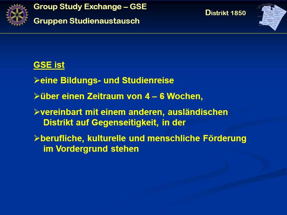 Group Study Exchange – GSE Gruppen Studienaustausch D istrikt 1850 GSE ist eine Bildungs- und Studienreise über einen Zeitraum von 4 – 6 Wochen, vereinbart mit einem anderen, ausländischen Distrikt auf Gegenseitigkeit, in der berufliche, kulturelle und menschliche Förderung im Vordergrund stehen