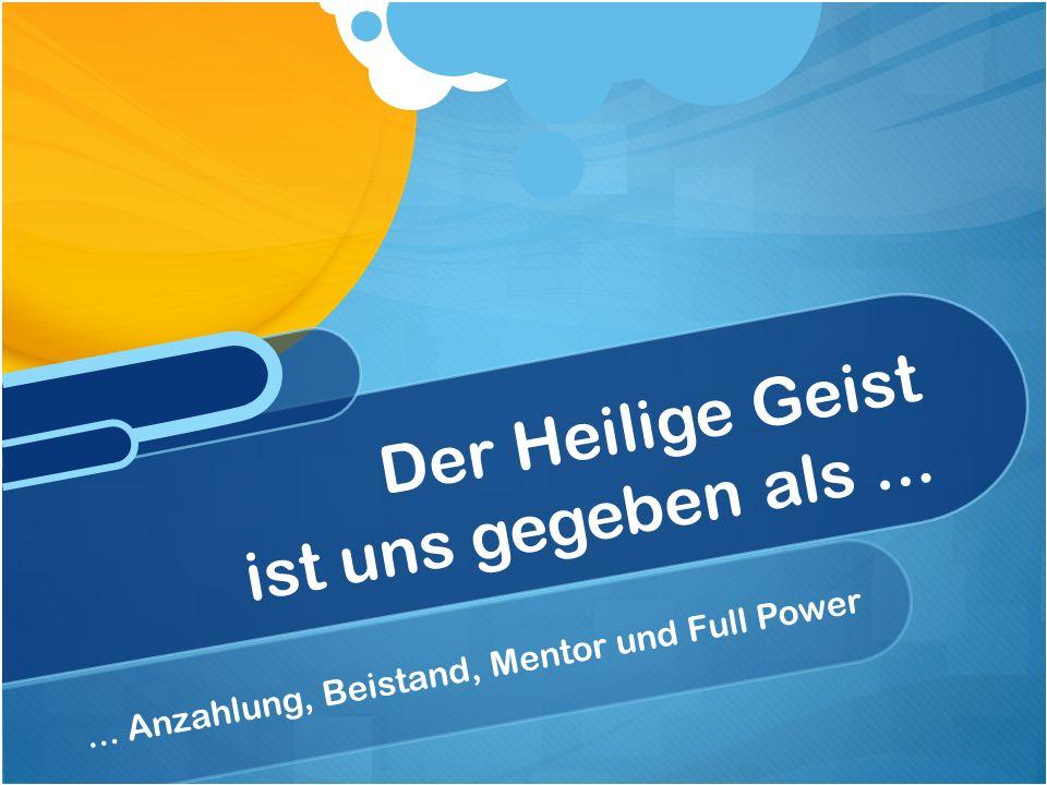 ... Anzahlung, Beistand, Mentor und Full Power Der Heilige Geist ist uns gegeben als...