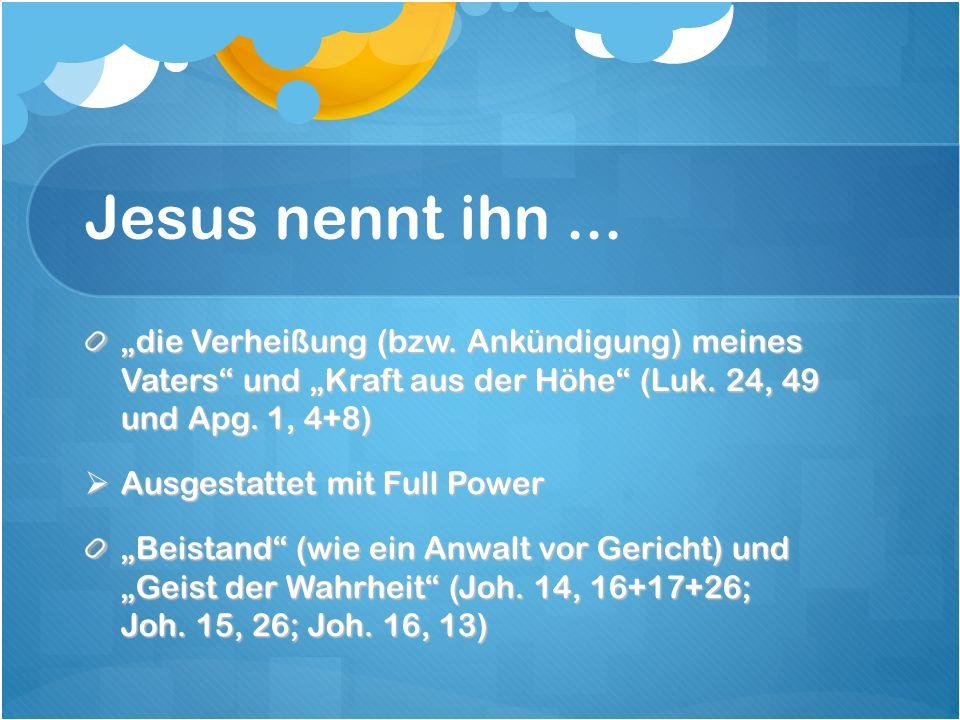 Jesus nennt ihn... die Verheißung (bzw. Ankündigung) meines Vaters und Kraft aus der Höhe (Luk.