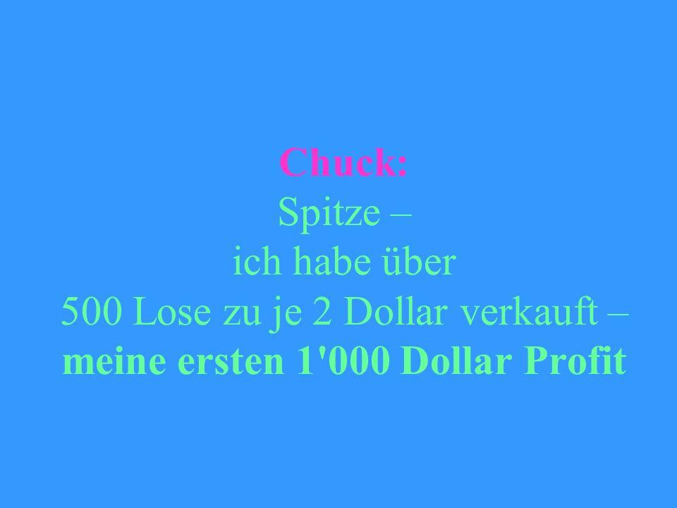 Chuck: Spitze – ich habe über 500 Lose zu je 2 Dollar verkauft – meine ersten 1 000 Dollar Profit