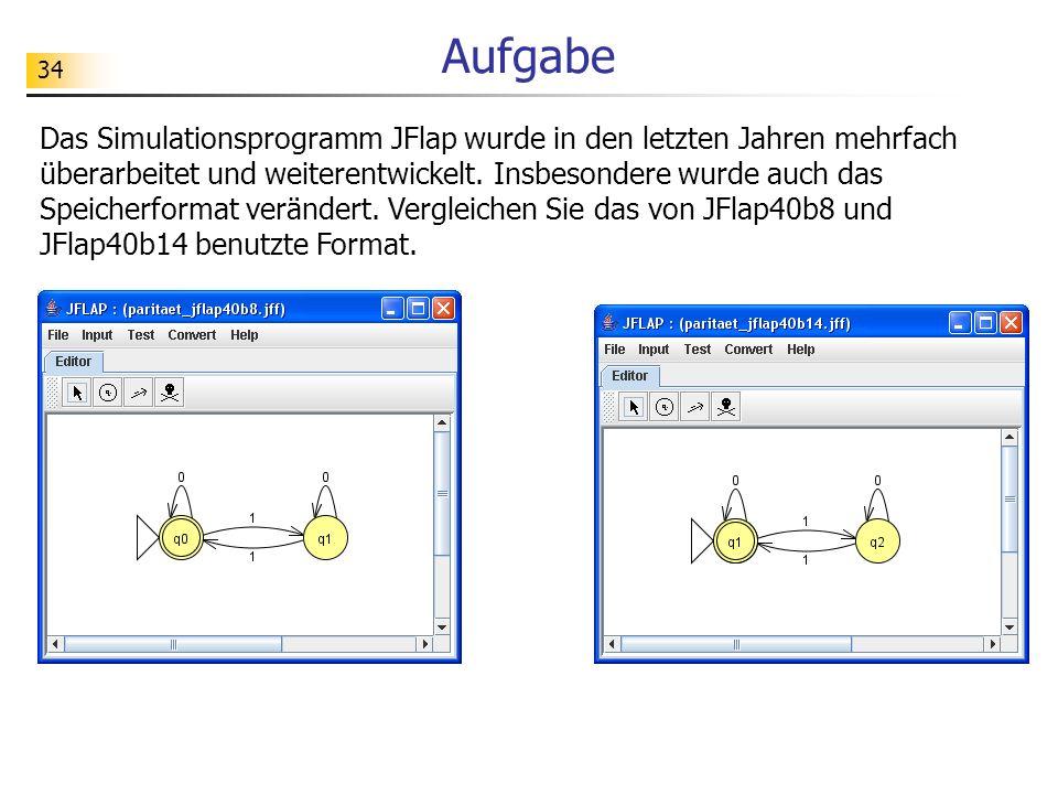 34 Aufgabe Das Simulationsprogramm JFlap wurde in den letzten Jahren mehrfach überarbeitet und weiterentwickelt. Insbesondere wurde auch das Speicherf