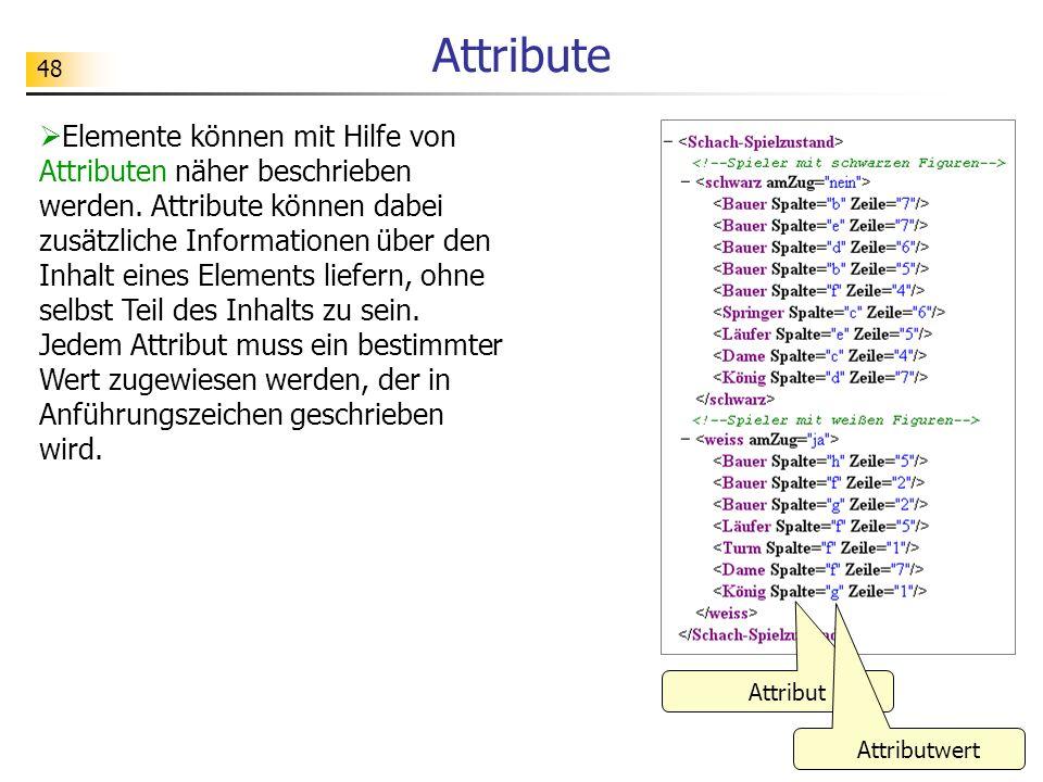 48 Attribute Elemente können mit Hilfe von Attributen näher beschrieben werden. Attribute können dabei zusätzliche Informationen über den Inhalt eines