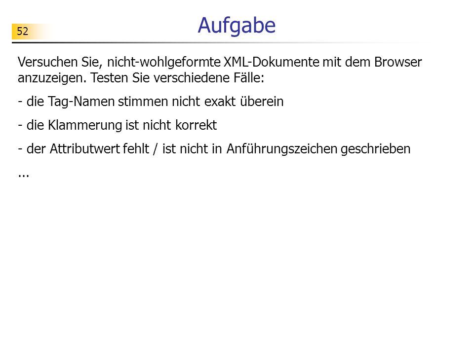 52 Aufgabe Versuchen Sie, nicht-wohlgeformte XML-Dokumente mit dem Browser anzuzeigen. Testen Sie verschiedene Fälle: - die Tag-Namen stimmen nicht ex