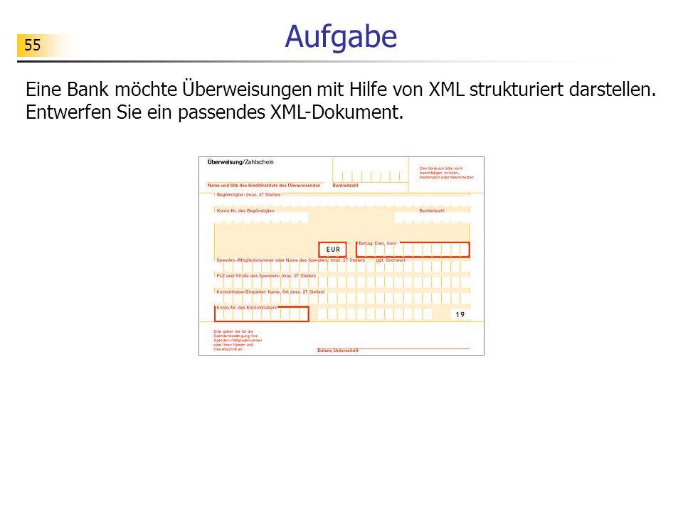 55 Aufgabe Eine Bank möchte Überweisungen mit Hilfe von XML strukturiert darstellen. Entwerfen Sie ein passendes XML-Dokument.