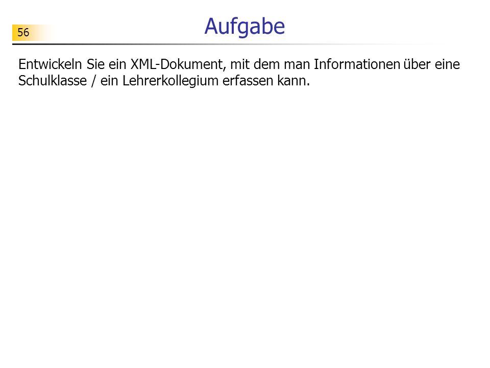 56 Aufgabe Entwickeln Sie ein XML-Dokument, mit dem man Informationen über eine Schulklasse / ein Lehrerkollegium erfassen kann.