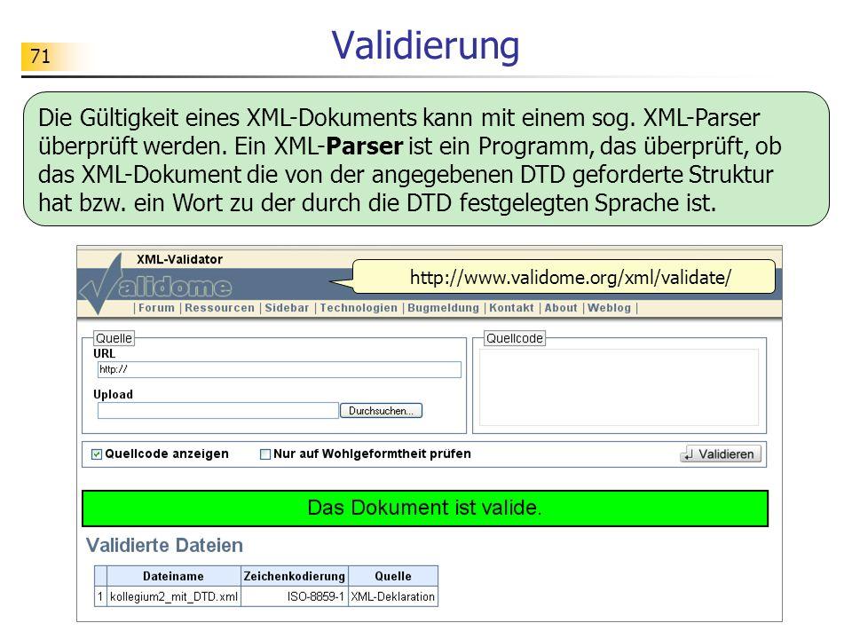 71 Validierung http://www.validome.org/xml/validate/ Die Gültigkeit eines XML-Dokuments kann mit einem sog. XML-Parser überprüft werden. Ein XML-Parse