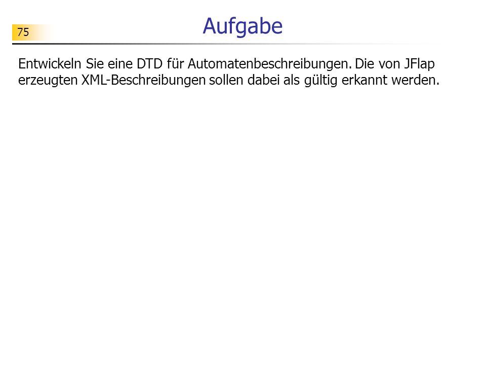 75 Aufgabe Entwickeln Sie eine DTD für Automatenbeschreibungen. Die von JFlap erzeugten XML-Beschreibungen sollen dabei als gültig erkannt werden.