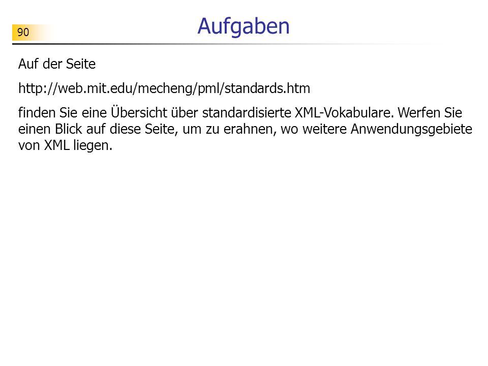90 Aufgaben Auf der Seite http://web.mit.edu/mecheng/pml/standards.htm finden Sie eine Übersicht über standardisierte XML-Vokabulare. Werfen Sie einen