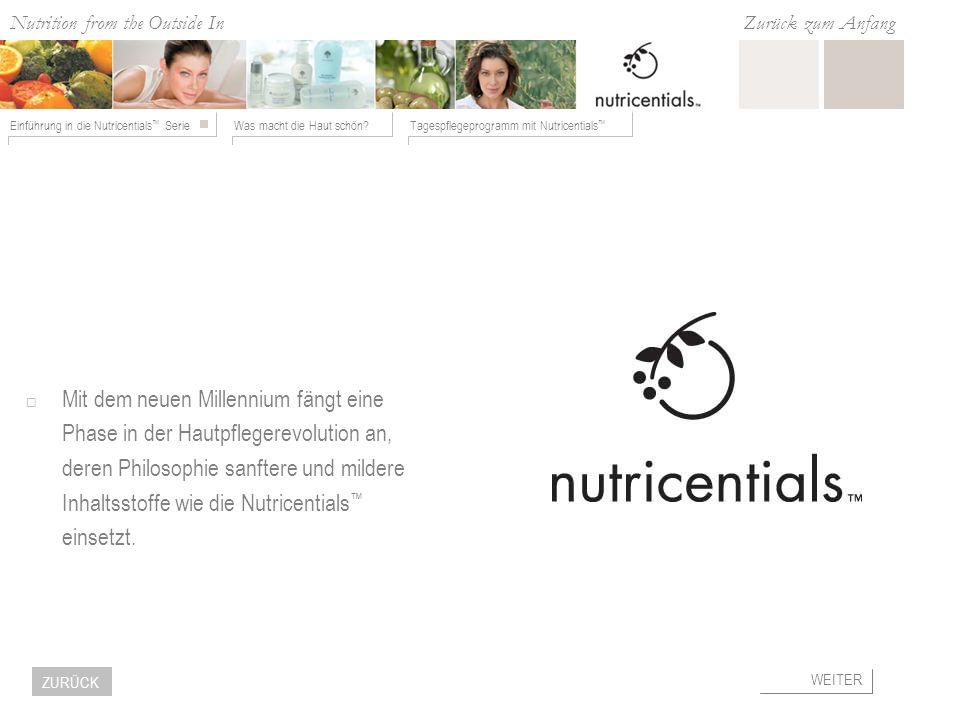 Nutrition from the Outside In Was macht die Haut schön?Tagespflegeprogramm mit Nutricentials Einführung in die Nutricentials Serie Zurück zum Anfang WEITER ZURÜCK Nutricentials Inhaltsstoffe ENTHALTEN IN KALTGEPRESSTEM OLIVENÖL ENTHALTEN IN KAROTTEN UND TOMATEN ENTHALTEN IN ERDBEEREN ENTHALTEN IN PAPAYA ENTHALTEN IN SOJABOHNEN