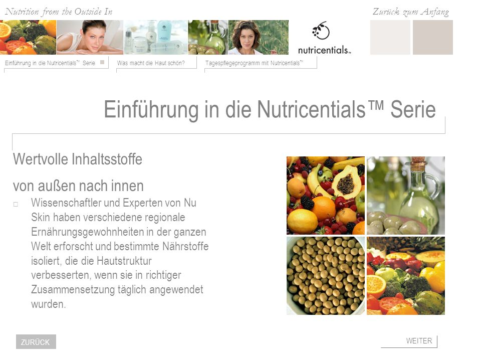 Nutrition from the Outside In Was macht die Haut schön?Tagespflegeprogramm mit Nutricentials Einführung in die Nutricentials Serie Zurück zum Anfang WEITER ZURÜCK Was ist wichtig für Ihre Haut.