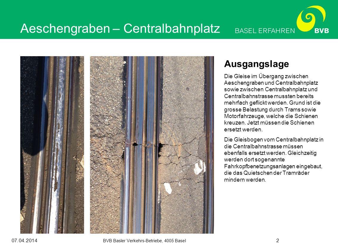 07.04.2014 BVB Basler Verkehrs-Betriebe, 4005 Basel 2 Aeschengraben – Centralbahnplatz Ausgangslage Die Gleise im Übergang zwischen Aeschengraben und