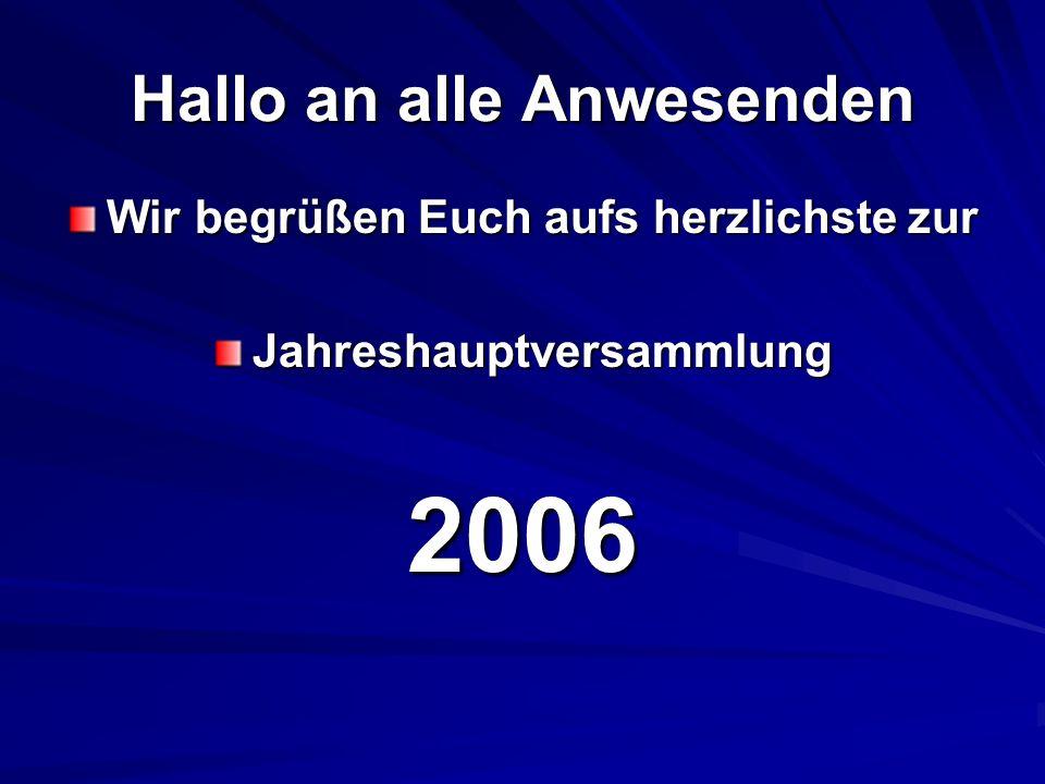 Hallo an alle Anwesenden Wir begrüßen Euch aufs herzlichste zur Jahreshauptversammlung2006
