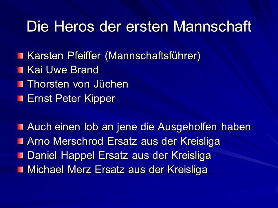 Die Heros der ersten Mannschaft Karsten Pfeiffer (Mannschaftsführer) Kai Uwe Brand Thorsten von Jüchen Ernst Peter Kipper Auch einen lob an jene die A