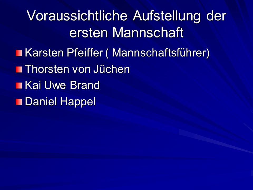 Voraussichtliche Aufstellung der ersten Mannschaft Karsten Pfeiffer ( Mannschaftsführer) Thorsten von Jüchen Kai Uwe Brand Daniel Happel