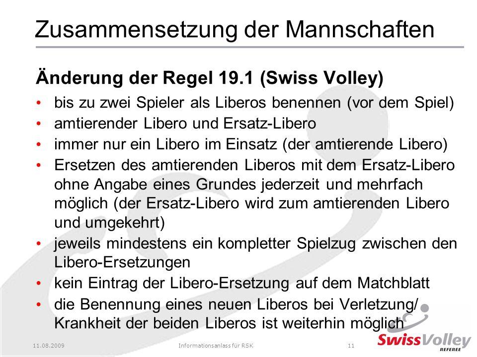 11.08.2009Informationsanlass für RSK11 Zusammensetzung der Mannschaften Änderung der Regel 19.1 (Swiss Volley) bis zu zwei Spieler als Liberos benennen (vor dem Spiel) amtierender Libero und Ersatz-Libero immer nur ein Libero im Einsatz (der amtierende Libero) Ersetzen des amtierenden Liberos mit dem Ersatz-Libero ohne Angabe eines Grundes jederzeit und mehrfach möglich (der Ersatz-Libero wird zum amtierenden Libero und umgekehrt) jeweils mindestens ein kompletter Spielzug zwischen den Libero-Ersetzungen kein Eintrag der Libero-Ersetzung auf dem Matchblatt die Benennung eines neuen Liberos bei Verletzung/ Krankheit der beiden Liberos ist weiterhin möglich