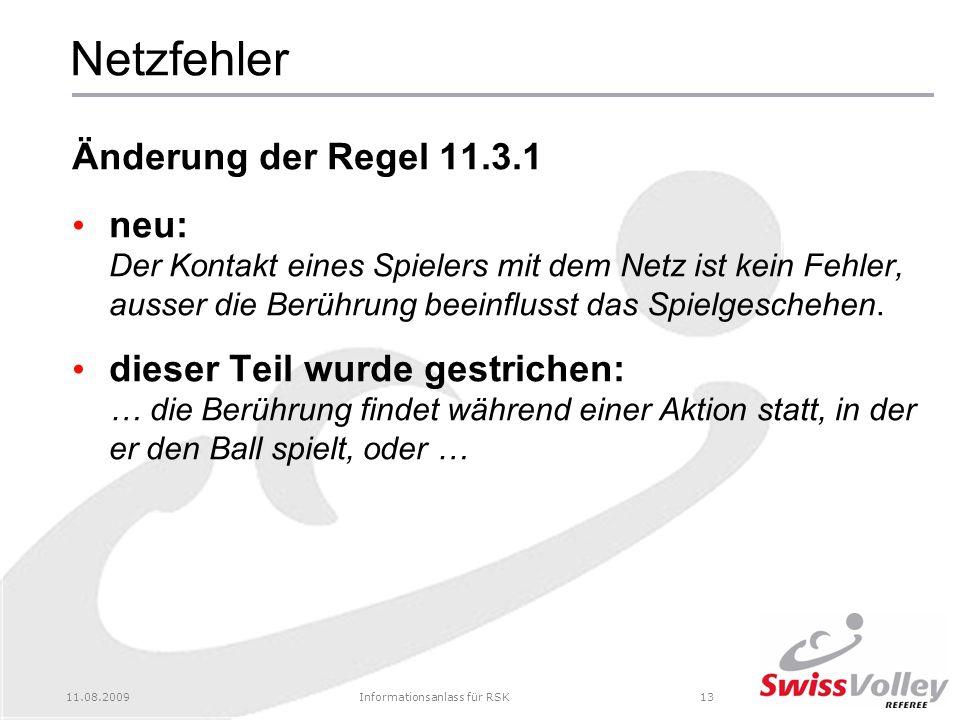 11.08.2009Informationsanlass für RSK13 Netzfehler Änderung der Regel 11.3.1 neu: Der Kontakt eines Spielers mit dem Netz ist kein Fehler, ausser die Berührung beeinflusst das Spielgeschehen.